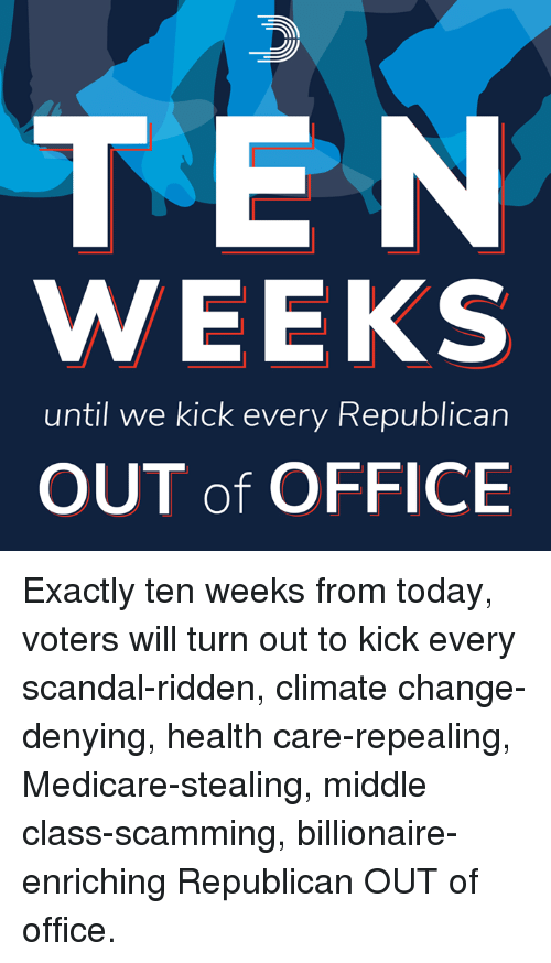 ridden: TEN  WEEKS  until we kick every Republican  OUT of OFFICE Exactly ten weeks from today, voters will turn out to kick every scandal-ridden, climate change-denying, health care-repealing, Medicare-stealing, middle class-scamming, billionaire-enriching Republican OUT of office.