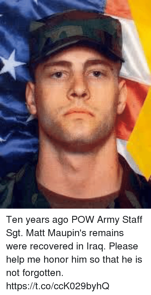 Memes, Army, and Help: Ten years ago POW Army Staff Sgt. Matt  Maupin's remains were recovered in Iraq. Please help me honor him so that he is not forgotten. https://t.co/ccK029byhQ