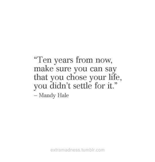 """mandy: """"Ten years from now,  make sure you can say  that you chose your life,  you didn't settle for it.""""  Mandy Hale  extramadness.tumblr.com"""