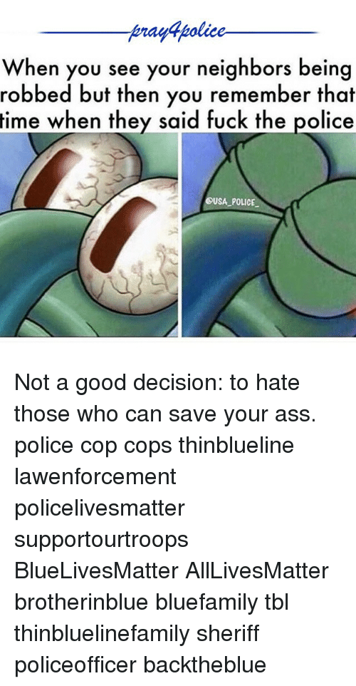 All Lives Matter, Ass, and Fuck the Police: tenagapolice  When you see your neighbors being  robbed but then you remember that  time when they said fuck the police  USA POLICE Not a good decision: to hate those who can save your ass. police cop cops thinblueline lawenforcement policelivesmatter supportourtroops BlueLivesMatter AllLivesMatter brotherinblue bluefamily tbl thinbluelinefamily sheriff policeofficer backtheblue