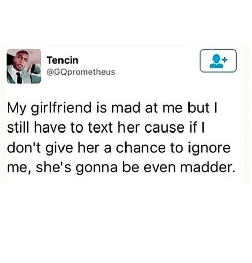 Madder: Tencin  GQprometheus  My girlfriend is mad at me but I  still have to text her cause if I  don't give her a chance to ignore  me, she's gonna be even madder.
