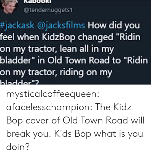 """Doin: @tendernuggets1  #jackask @jacksfilms How did you  feel when KidzBop changed """"Ridin  on my tractor, lean all in my  bladder"""" in Old Town Road to """"Ridin  on my tractor, riding on my  hladder""""? mysticalcoffeequeen: afacelesschampion: The Kidz Bop cover of Old Town Road will break you. Kids Bop what is you doin?"""