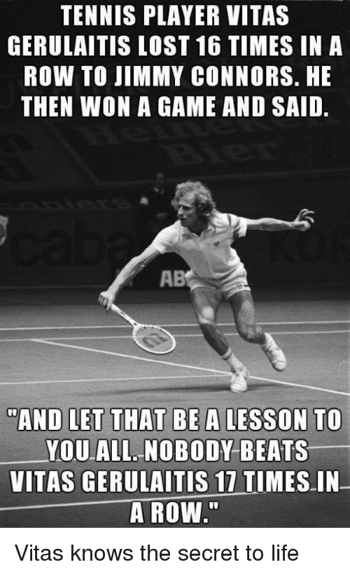 """Vitas: TENNIS PLAYER VITAS  GERULAITIS LOST 16 TIMES IN A  ROW TO JIMMY CONNORS. HE  THEN WON A GAME AND SAID.  AB  """"AND LET THAT BEA LESSON TO  YOU ALL NOBODY BEATS  VITAS GERULAITİS 17 TIMES-IN-  A ROW"""" Vitas knows the secret to life"""