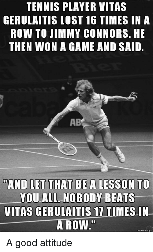 """Vitas: TENNIS PLAYER VITAS  GERULAITIS LOST 16 TIMES IN A  ROW TO JIMMY CONNORS. HE  THEN WON A GAME AND SAID.  AB  AND LET THAT BE A LESSON TO  YOUALL. NOBODY BEATS  VITAS GERULAITİS 17 TIMES-IN-  A ROW.""""  made on imgur A good attitude"""