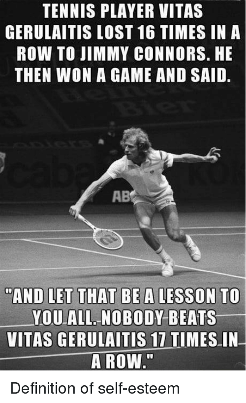"""Vitas: TENNIS PLAYER VITAS  GERULAITIS LOST 16 TIMES IN A  ROW TO JIMMY CONNORS. HE  THEN WON A GAME AND SAID.  AB  AND LET THAT BE A LESSON TO  YOU ALL NOBODY BEATS  VITAS GERULAITIS 17 TIMES IN  A ROW."""" Definition of self-esteem"""