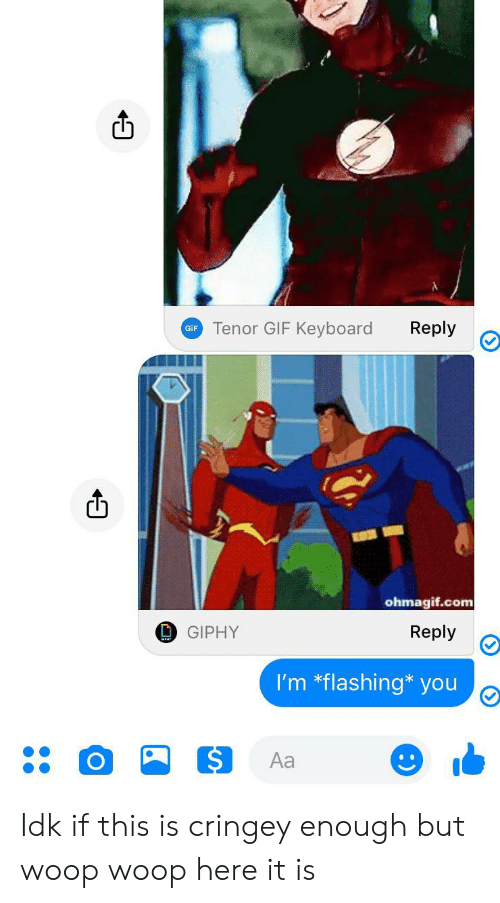 Ohmagif: Tenor GIF Keyboard  Reply  GiF  ohmagif.com  Reply  GIPHY  I'm *flashing* you  Aa Idk if this is cringey enough but woop woop here it is