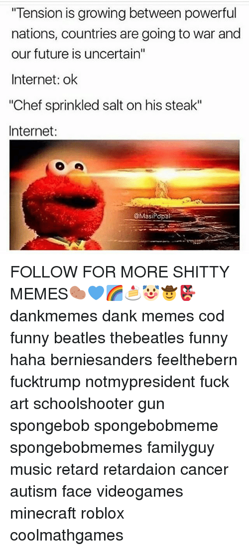 "Sprinkle Salt: ""Tension is growing between powerful  nations, countries are going to war and  our future is uncertain""  Internet: ok  ""Chef sprinkled salt on his steak""  Internet:  ONMasiPopate FOLLOW FOR MORE SHITTY MEMES🥔💙🌈🍰🤡🤠👺 dankmemes dank memes cod funny beatles thebeatles funny haha berniesanders feelthebern fucktrump notmypresident fuck art schoolshooter gun spongebob spongebobmeme spongebobmemes familyguy music retard retardaion cancer autism face videogames minecraft roblox coolmathgames"