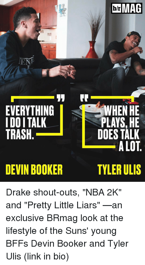 "Drake, Sports, and Trash: TENT  11  EVERYTHING  I DOITALK  TRASH  DEVIN BOOKER  MAG  WHEN HE  PLAYS,HE  DOES TALK  ALOT  TYLER ULIS Drake shout-outs, ""NBA 2K"" and ""Pretty Little Liars"" —an exclusive BRmag look at the lifestyle of the Suns' young BFFs Devin Booker and Tyler Ulis (link in bio)"