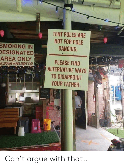 Designated: TENT POLES ARE  NOT FOR POLE  DANCING  SMOKING IN  DESIGNATED  AREA ONLY  NCLUDING VAPES AND E CIGS  PLEASE FIND  ALTERNATIVE WAYS  TO DISAPPOINT  YOUR FATHER. Can't argue with that..