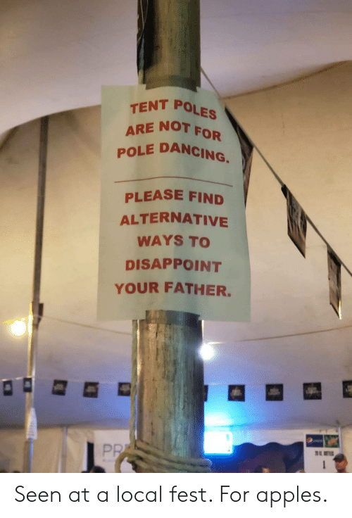 Dancing: TENT POLES  ARE NOT  POLE DANCING.  FOR  PLEASE FIND  ALTERNATIVE  WAYS TO  DISAPPOINT  YOUR FATHER.  PR  1 Seen at a local fest. For apples.