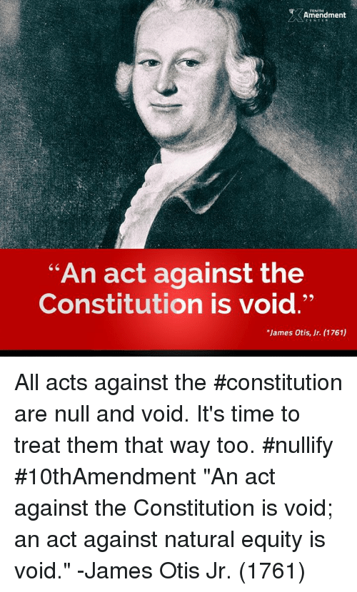 "Memes, Constitution, and Null: TENTH  Amendment  ""An act against the  Constitution is void.""  *James Otis, Jr. (1761) All acts against the #constitution are null and void. It's time to treat them that way too.  #nullify #10thAmendment  ""An act against the Constitution is void; an act against natural equity is void."" -James Otis Jr. (1761)"