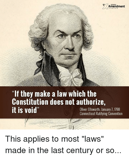 "Memes, Connecticut, and Constitution: TENTH  Amendment  ""If they make a law which the  Constitution does not authorize,  it is void  Oliver Ellsworth, January 7, 1788  Connecticut Ratifying Convention This applies to most ""laws"" made in the last century or so..."