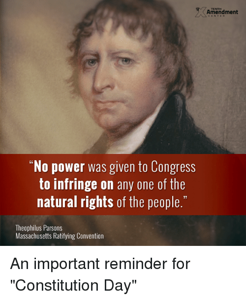 """constitution day: TENTH  Amendment  """"No power was given to Congress  to infringe on any one of the  natural rights of the people.""""  13  Theophilus Parsons  Massachusetts Ratifying Convention An important reminder for """"Constitution Day"""""""