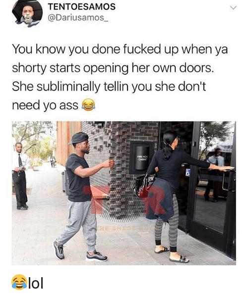 Ass, Memes, and Yo: TENTOESAMOS  @Dariusamos_  You know you done fucked up when ya  shorty starts opening her own doors.  She subliminally tellin you she don't  need yo ass  HE SH 😂lol