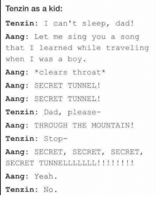 secret tunnel: Tenzin as a kid:  Tenzin: I can't sleep, dad!  Aang: Let me sing you a song  that I learned while traveling  when I was a boy.  Aang: clears throat*  Aang SECRET TUNNEL!  Aang: SECRET TUNNEL!  Tenzin Dad, please  Aang: THROUGH THE MOUNTAIN!  Tenzin: Stop  Aang: SECRET, SECRET, SECRET  SECRET TUNNELLLLLLL!!! !! !  Aang: Yeah.  Tenzin No