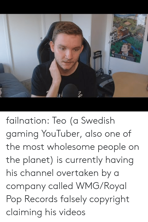 records: TEO failnation:  Teo (a Swedish gaming YouTuber, also one of the most wholesome people on the planet) is currently having his channel overtaken by a company called WMG/Royal Pop Records falsely copyright claiming his videos