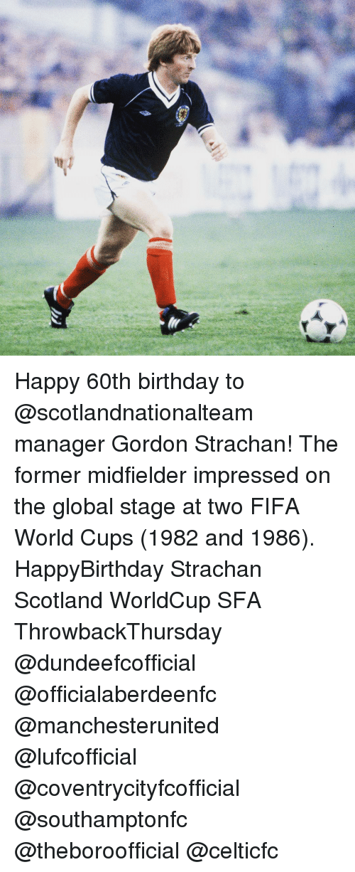 60th birthday: ter Happy 60th birthday to @scotlandnationalteam manager Gordon Strachan! The former midfielder impressed on the global stage at two FIFA World Cups (1982 and 1986). HappyBirthday Strachan Scotland WorldCup SFA ThrowbackThursday @dundeefcofficial @officialaberdeenfc @manchesterunited @lufcofficial @coventrycityfcofficial @southamptonfc @theboroofficial @celticfc