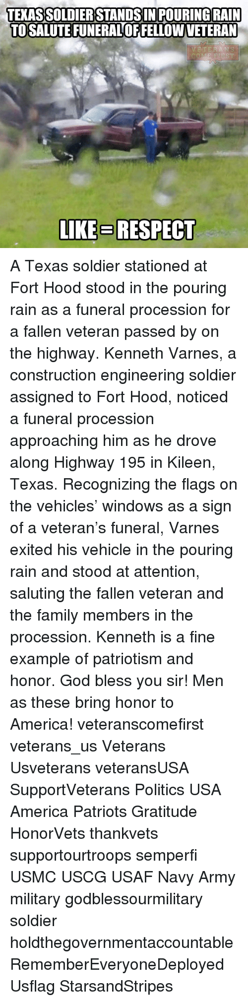America, Family, and God: TERASSOLDIERSTANDSIN POURING RAIN  TOSALUTEFUNERALOFFELLOWVETERAN  VETERANS  COM  LIKE BRESPECT A Texas soldier stationed at Fort Hood stood in the pouring rain as a funeral procession for a fallen veteran passed by on the highway. Kenneth Varnes, a construction engineering soldier assigned to Fort Hood, noticed a funeral procession approaching him as he drove along Highway 195 in Kileen, Texas. Recognizing the flags on the vehicles' windows as a sign of a veteran's funeral, Varnes exited his vehicle in the pouring rain and stood at attention, saluting the fallen veteran and the family members in the procession. Kenneth is a fine example of patriotism and honor. God bless you sir! Men as these bring honor to America! veteranscomefirst veterans_us Veterans Usveterans veteransUSA SupportVeterans Politics USA America Patriots Gratitude HonorVets thankvets supportourtroops semperfi USMC USCG USAF Navy Army military godblessourmilitary soldier holdthegovernmentaccountable RememberEveryoneDeployed Usflag StarsandStripes