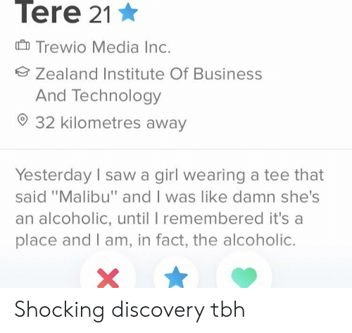 """tee: Tere 21  Trewio Media Inc.  Zealand Institute Of Business  And Technology  32 kilometres away  Yesterday I saw a girl wearing a tee that  said """"Malibu"""" and I was like damn she's  an alcoholic, until I remembered it's a  place and I am, in fact, the alcoholic. Shocking discovery tbh"""