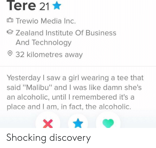 "tee: Tere 21  Trewio Media Inc.  Zealand Institute Of Business  And Technology  32 kilometres away  Yesterday sawa girl wearing a tee that  said ""Malibu"" and I was like damn she's  an alcoholic, until I remembered it's a  place and I am, in fact, the alcoholic. Shocking discovery"
