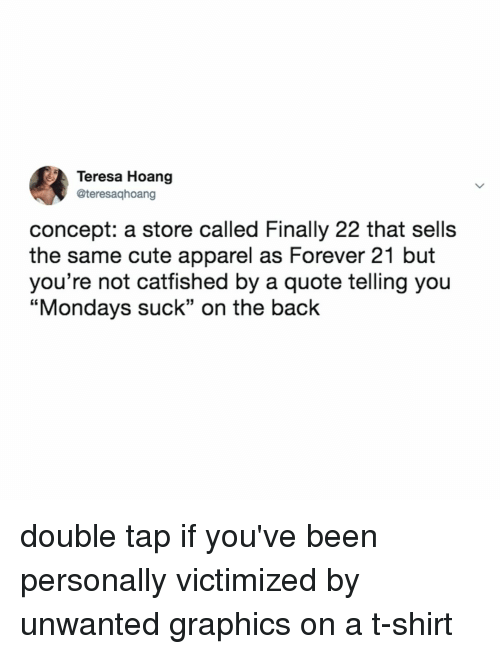 """Forever 21: Teresa Hoang  @teresaqhoang  concept: a store called Finally 22 that sells  the same cute apparel as Forever 21 but  you're not cattished by a quote telling you  """"Mondays suck"""" on the back double tap if you've been personally victimized by unwanted graphics on a t-shirt"""