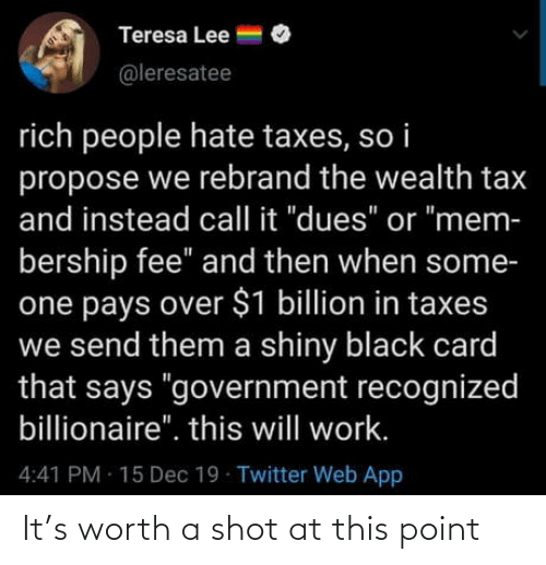 "propose: Teresa Lee =  @leresatee  rich people hate taxes, so i  propose we rebrand the wealth tax  and instead call it ""dues"" or ""mem-  bership fee"" and then when some-  one pays over $1 billion in taxes  we send them a shiny black card  that says ""government recognized  billionaire"". this will work.  4:41 PM 15 Dec 19 Twitter Web App It's worth a shot at this point"