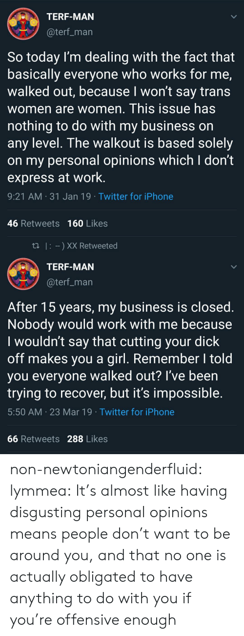 obligated: TERF-MAN  @terf_marn  So today l'm dealing with the fact that  basically everyone who works for me,  walked out, because l won't say trans  women are women. This issue has  nothing to do with my business on  any level. The walkout is based solely  on my personal opinions which I don't  express at work  9:21 AM 31 Jan 19 Twitter for iPhone  46 Retweets 160 Likes   tl I XX Retweeted  TERF-MAN  @terf_man  After 15 years, my business is closed.  Nobody would work with me because  I wouldn't say that cutting your dick  off makes you a girl. Remember I told  you everyone walked out? I've been  trying to recover, but it's impossible.  5:50 AM 23 Mar 19 Twitter for iPhone  66 Retweets 288 Likes non-newtoniangenderfluid: lymmea: It's almost like having disgusting personal opinions means people don't want to be around you, and that no one is actually obligated to have anything to do with you if you're offensive enough