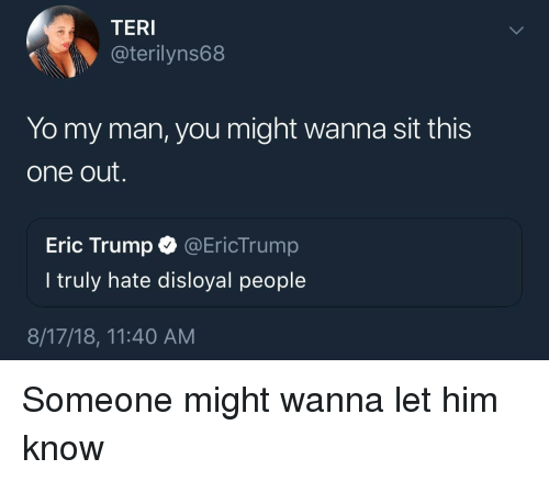 Eric Trump: TERI  @terilyns68  Yo my man, you might wanna sit this  one out.  Eric Trump @EricTrump  I truly hate disloyal people  8/17/18, 11:40 AM Someone might wanna let him know