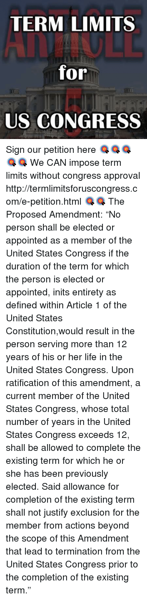 """Life, Memes, and Constitution: TERM LIMITS  for  LED  US CONGRESS Sign our petition here 🎯🎯🎯🎯🎯 We CAN impose term limits without congress approval http://termlimitsforuscongress.com/e-petition.html 🎯🎯  The Proposed Amendment:  """"No person shall be elected or appointed as a member of the United States Congress if the duration of the term for which the person is elected or appointed, inits entirety as defined within Article 1 of the United States Constitution,would result in the person serving more than 12 years of his or her life in the United States Congress.  Upon ratification of this amendment, a current member of the United States Congress, whose total number of years in the United States Congress exceeds 12, shall be allowed to complete the existing term for which he or she has been previously elected. Said allowance for completion of the existing term shall not justify exclusion for the member from actions beyond the scope of this Amendment that lead to termination from the United States Congress prior to the completion of the existing term."""""""