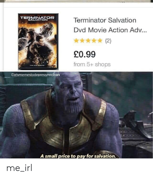 Terminator: TERMINATOR  SALVATION  Terminator Salvation  Dvd Movie Action Ad...  (2)  £0.99  from 5+ shops  TeE  Dirtymemestodepressmrclean  A small price to pay for salvation. me_irl