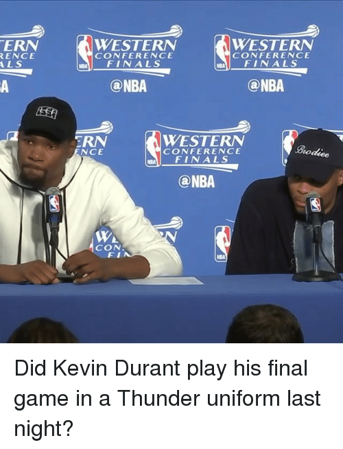 Finals, Kevin Durant, and Nba: TERN  RENCE  ALS  WESTERN  WESTERN  CONFERENCE  CONFERENCE  FINALS  FINALS  (a NBA  (a NBA  WESTERN  TRN  CONFERENCE  NCE  roduee  FINALS  (a NBA  WA  CON  NBA Did Kevin Durant play his final game in a Thunder uniform last night?