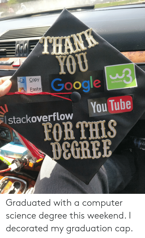 graduation cap: TERN  YOU  Google  Copy  schools  Paste  You Tube  stackoverflow  FOR THIS  B8GREE Graduated with a computer science degree this weekend. I decorated my graduation cap.