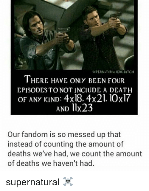 Bitch, Memes, and Death: TERNATIRN JERE BITCH  THERE HAVE ONY BEEN FOUR  EPISODESTO NOT INCIUDE A DEATH  OF ANY KIND: 4x18. 4x21. 10x17  AND llx23  Our fandom is so messed up that  instead of counting the amount of  deaths we've had, we count the amount  of deaths we haven't had supernatural ☠️