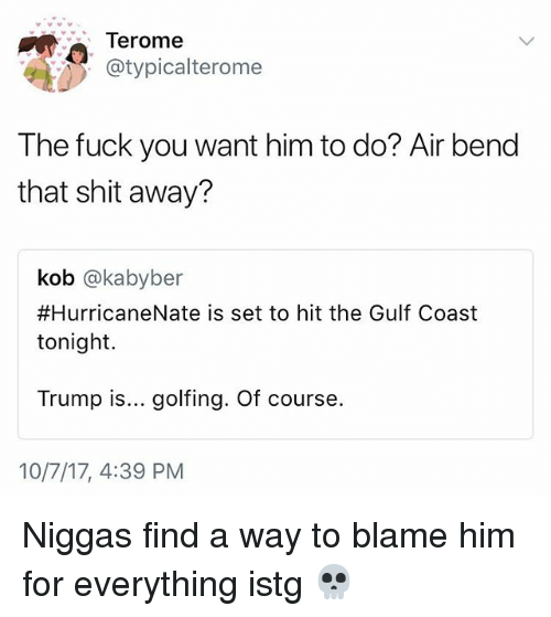 Fuck You, Memes, and Shit: Terome  @typicalterome  The fuck you want him to do? Air bend  that shit away?  kob @kabyber  #HurricaneNate is set to hit the Gulf Coast  tonight  Trump is... golfing. Of course.  10/7/17, 4:39 PM Niggas find a way to blame him for everything istg 💀
