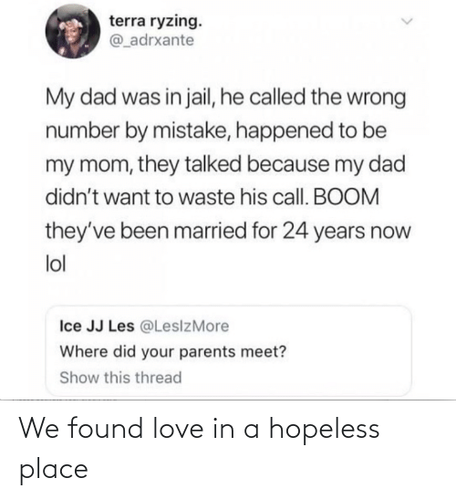 We Found Love: terra ryzing.  @_adrxante  My dad was in jail, he called the wrong  number by mistake, happened to be  my mom, they talked because my dad  didn't want to waste his call. BOOM  they've been married for 24 years now  lol  Ice JJ Les @LesizMore  Where did your parents meet?  Show this thread We found love in a hopeless place