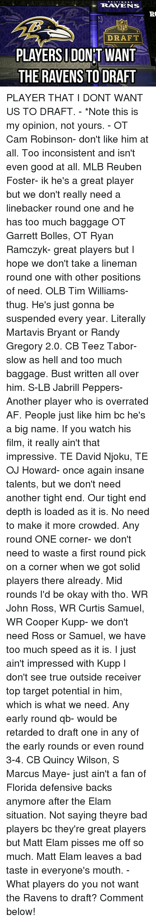Af, Bad, and Memes: TERRA TENS  RO  NFL  DRAFT  IDO  WANT  PLAYERSI THE RAVENS TO DRAFT PLAYER THAT I DONT WANT US TO DRAFT. - *Note this is my opinion, not yours. - OT Cam Robinson- don't like him at all. Too inconsistent and isn't even good at all. MLB Reuben Foster- ik he's a great player but we don't really need a linebacker round one and he has too much baggage OT Garrett Bolles, OT Ryan Ramczyk- great players but I hope we don't take a lineman round one with other positions of need. OLB Tim Williams- thug. He's just gonna be suspended every year. Literally Martavis Bryant or Randy Gregory 2.0. CB Teez Tabor- slow as hell and too much baggage. Bust written all over him. S-LB Jabrill Peppers- Another player who is overrated AF. People just like him bc he's a big name. If you watch his film, it really ain't that impressive. TE David Njoku, TE OJ Howard- once again insane talents, but we don't need another tight end. Our tight end depth is loaded as it is. No need to make it more crowded. Any round ONE corner- we don't need to waste a first round pick on a corner when we got solid players there already. Mid rounds I'd be okay with tho. WR John Ross, WR Curtis Samuel, WR Cooper Kupp- we don't need Ross or Samuel, we have too much speed as it is. I just ain't impressed with Kupp I don't see true outside receiver top target potential in him, which is what we need. Any early round qb- would be retarded to draft one in any of the early rounds or even round 3-4. CB Quincy Wilson, S Marcus Maye- just ain't a fan of Florida defensive backs anymore after the Elam situation. Not saying theyre bad players bc they're great players but Matt Elam pisses me off so much. Matt Elam leaves a bad taste in everyone's mouth. - What players do you not want the Ravens to draft? Comment below!