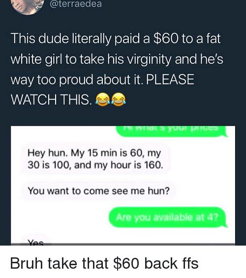 Anaconda, Bruh, and Dude: @terraedea  This dude literally paid a $60 to a fat  white girl to take his virginity and he's  way too proud about it. PLEASE  WATCH THIS  Hey hun. My 15 min is 60, my  30 is 100, and my hour is 160.  You want to come see me hun?  Are you available at 4? Bruh take that $60 back ffs