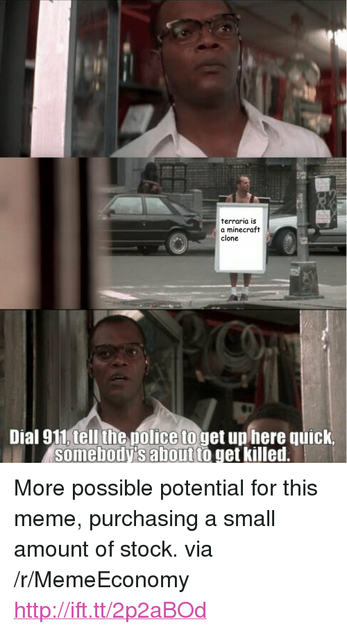 """terraria: terraria is  a minecraft  clone  Dial 911,tell the police to get un here quick,  somebody's aboutto get killed. <p>More possible potential for this meme, purchasing a small amount of stock. via /r/MemeEconomy <a href=""""http://ift.tt/2p2aBOd"""">http://ift.tt/2p2aBOd</a></p>"""