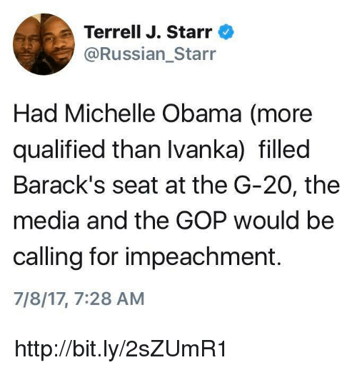 Michelle Obama, Obama, and Http: Terrell J. Starr  @Russian Starr  Had Michelle Obama (more  qualified than Ivanka) filled  Barack's seat at the G-20, the  media and the GOP would be  calling for impeachment.  7/8/17, 7:28 AM http://bit.ly/2sZUmR1
