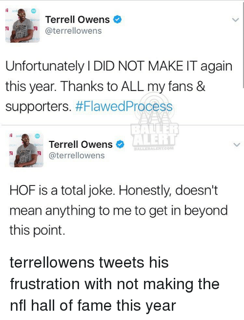 terrell owens: Terrell Owens  aterrellowens  Unfortunately l DID NOT MAKE IT again  this year. Thanks to ALL my fans &  Supporters  #Flawed Process  ALERT  Terrell Owens  ALLERALERTCOM  aterrellowens  HOF is a total joke. Honestly, doesn't  mean anything to me to get in beyond  this point. terrellowens tweets his frustration with not making the nfl hall of fame this year