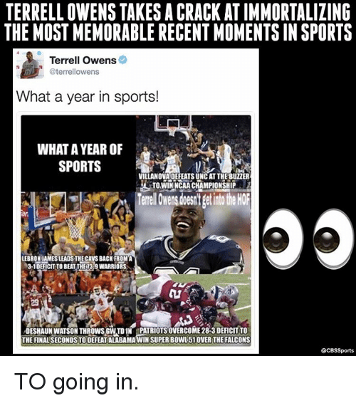 Villanova: TERRELL OWENSTAKES A CRACK AT IMMORTALIZING  THE MOST MEMORABLE RECENT MOMENTSIN SPORTS  Terrell Owens  @terrellowens  What a year in sports!  WHAT A YEAR OF  SPORTS  VILLANOVA DEFEATSUNCATTHE BUTER  LTOWiNNCAACHAMPIONSHIP  LEBRONIAMESLEADSTHECAVSBACK FROMA  3-1 DEFICIT TO BEAT THED3r9WARRIORS  DESHAUN WATSON THROWS GWTD1N tPATRIOTS0VERCOME283 DEFICITTO  THE FINALSECONDSTODEFEAT ALABAMA WIN SUPER BOWL 510VER THE FALCONS  OCBSSports TO going in.
