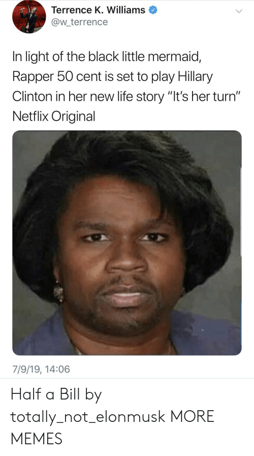 "Cent: Terrence K. Williams  @w_terrence  In light of the black little mermaid,  Rapper 50 cent is set to play Hillary  Clinton in her new life story ""It's her turn""  Netflix Original  7/9/19, 14:06 Half a Bill by totally_not_elonmusk MORE MEMES"