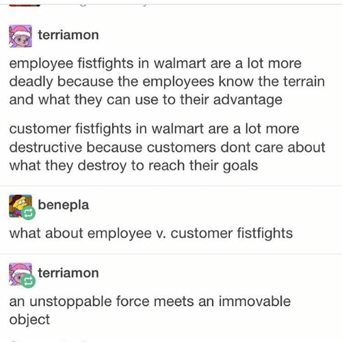 Goals, Ironic, and Walmart: terriamon  employee fistfights in walmart are a lot more  deadly because the employees know the terrain  and what they can use to their advantage  customer fistfights in walmart are a lot more  destructive because customers dont care about  what they destroy to reach their goals  benepla  what about employee v. customer fistfights  冕terríamon  an unstoppable force meets an immovable  object