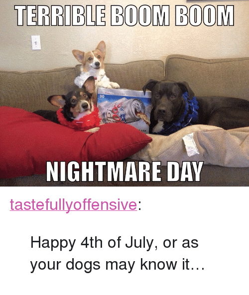 """Dogs: TERRIBLE BOOM BOOM  30  CAN  NIGHTMARE DAY <p><a href=""""http://tumblr.tastefullyoffensive.com/post/123204938493/happy-4th-of-july-or-as-your-dogs-may-know-it"""" class=""""tumblr_blog"""" target=""""_blank"""">tastefullyoffensive</a>:</p>  <blockquote><p>Happy 4th of July, or as your dogs may know it…</p></blockquote>"""