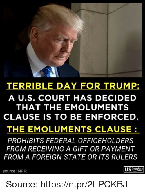 Trump, Npr, and Source: TERRIBLE DAY FOR TRUMP:  A U.S. COURT HAS DECIDED  THAT THE EMOLUMENTS  CLAUSE IS TO BE ENFORCED  THE EMOLUMENTS CLAUSE  PROHIBITS FEDERAL OFFICEHOLDERS  FROM RECEIVING A GIFT OR PAYMENT  FROM A FOREIGN STATE OR ITS RULERS  USDemSoc  source: NPR Source: https://n.pr/2LPCKBJ