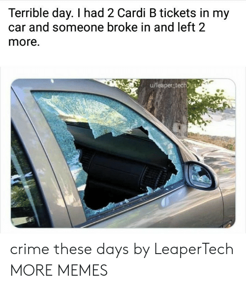 cardi: Terrible day. I had 2 Cardi B tickets in my  and someone broke in and left 2  more.  u/leaper tech crime these days by LeaperTech MORE MEMES