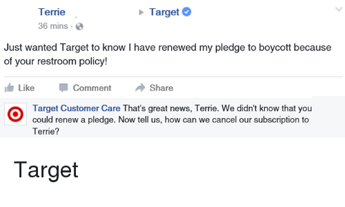 Subscripter: Terrie  Target  36 mins.  Just wanted Target to know I have renewed my pledge to boycott because  of your restroom policy!  Like  Comment  Share  Target Customer Care That's great news, Terrie. We didn't know that you  could renew a pledge. Now tell us, how can we cancel our subscription to  Terrie? Target