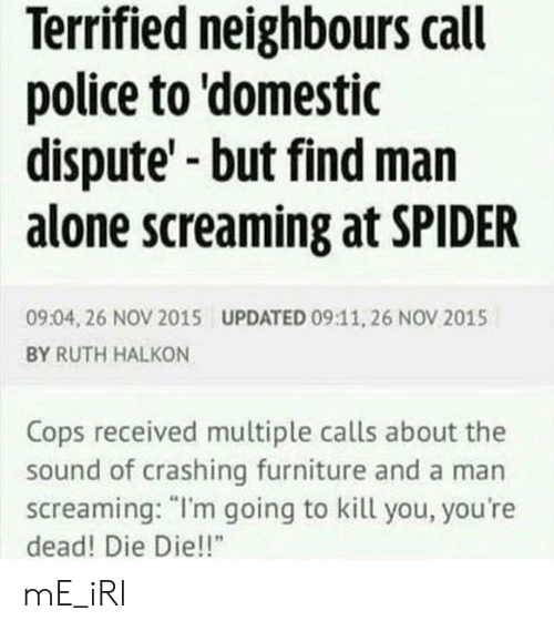 "Im Going To Kill You: Terrified neighbours call  police to 'domestic  dispute' but find man  alone screaming at SPIDER  09:04, 26 NOV 2015  UPDATED 09:11, 26 NOV 2015  BY RUTH HALKON  Cops received multiple calls about the  sound of crashing furniture and a man  screaming: ""I'm going to kill you, you're  dead! Die Die!!"" mE_iRl"