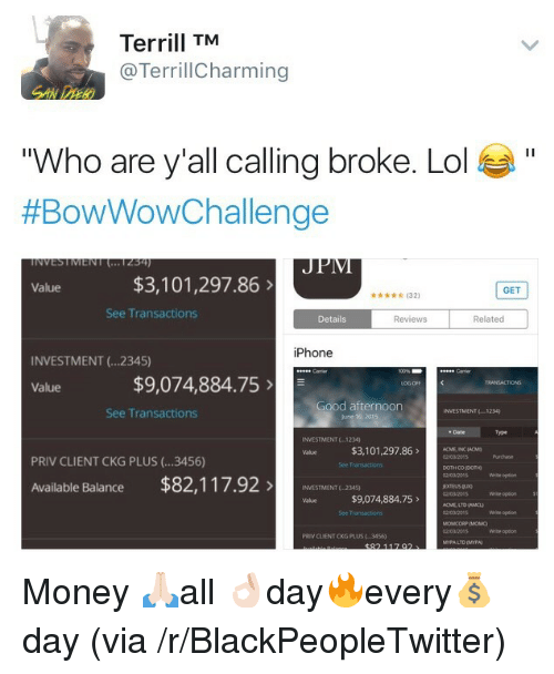 "prn: Terrill TM  @TerrillCharming  ""Who are y'all callina broke. Lol  #BowWowChallenge  Value  $3,101,297.86>  GET  d  (32  See Transactions  Details  Reviews  Related  iPhone  INVESTMENT (.2345)  $9,074,884.75  ood afternoon  See Transactions  INVESTMENT(1234  June t0  Date  Type  INVESTMENT 1234  $3,101,297.86MEN  Value  PRIV CLIENT CKG PLUS (...3456)  Available Balance $82,117.92ESTMENT 236  ACME, LTD (ACL  03201  PRN CLIENT CKG PLUS3456)  LTD IMYPA <p>Money 🙏🏻all 👌🏻day🔥every💰day (via /r/BlackPeopleTwitter)</p>"