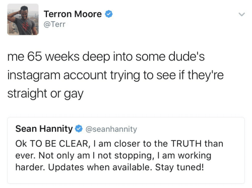 Sean Hannity: Terron Moore  @Tern  me 65 weeks deep into some dude's  instagram account trying to see if they're  straight or gay  Sean Hannity. @seanhannity  Ok TO BE CLEAR, I am closer to the TRUTH than  ever. Not only am I not stopping, I am working  harder. Updates when available. Stay tuned!